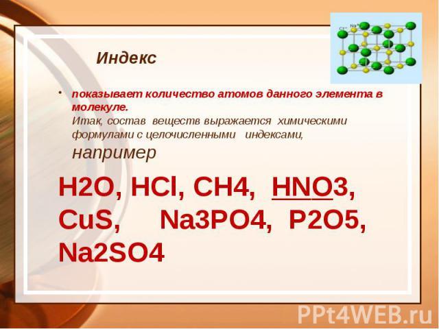 Индекс показывает количество атомов данного элемента в молекуле. Итак, состав веществ выражается химическими формулами с целочисленными индексами, например Н2О, НСl, СН4, HNO3, CuS, Na3PO4, P2O5, Na2SO4
