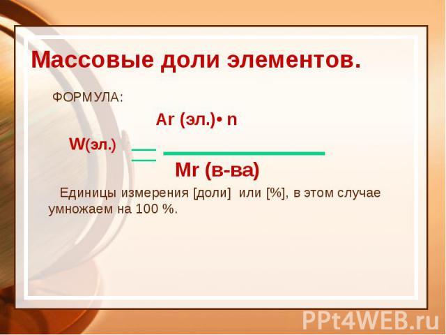 Массовые доли элементов. ФОРМУЛА: Ar (эл.)• n W(эл.) Mr (в-ва) Единицы измерения [доли] или [%], в этом случае умножаем на 100 %.