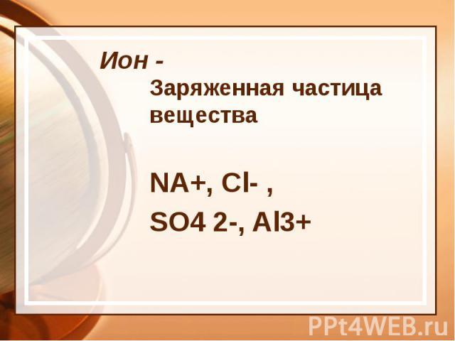 Ион - Заряженная частица вещества NA+, Cl- , SO4 2-, Al3+