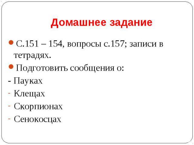 С.151 – 154, вопросы с.157; записи в тетрадях. С.151 – 154, вопросы с.157; записи в тетрадях. Подготовить сообщения о: - Пауках Клещах Скорпионах Сенокосцах