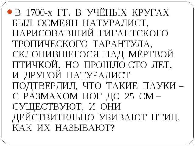 В 1700-х ГГ. В УЧЁНЫХ КРУГАХ БЫЛ ОСМЕЯН НАТУРАЛИСТ, НАРИСОВАВШИЙ ГИГАНТСКОГО ТРОПИЧЕСКОГО ТАРАНТУЛА, СКЛОНИВШЕГОСЯ НАД МЁРТВОЙ ПТИЧКОЙ. НО ПРОШЛО СТО ЛЕТ, И ДРУГОЙ НАТУРАЛИСТ ПОДТВЕРДИЛ, ЧТО ТАКИЕ ПАУКИ – С РАЗМАХОМ НОГ ДО 25 СМ – СУЩЕСТВУЮТ, И ОНИ …