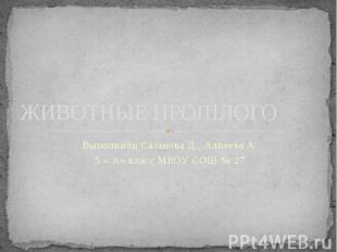ЖИВОТНЫЕ ПРОШЛОГО Выполнили Сазанова Д., Алпеева А. 5 « А» класс МБОУ СОШ № 27