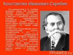 Под руководством К. И. Скрябина проведено свыше 300 экспедиций, имевших большое