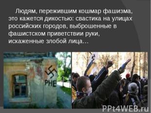 Людям, пережившим кошмар фашизма, это кажется дикостью: свастика на улицах росси