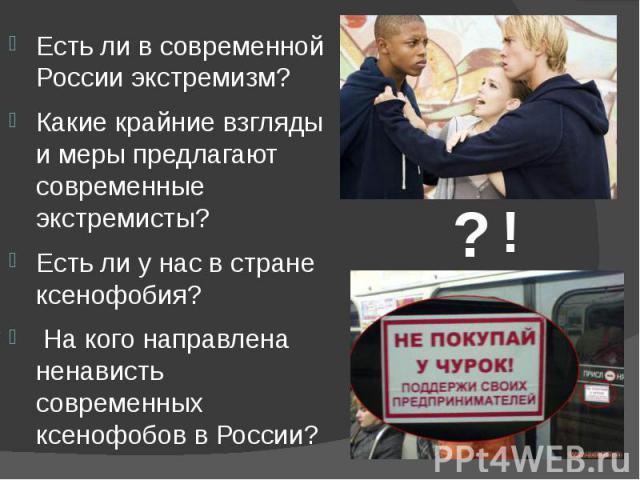 Есть ли в современной России экстремизм? Есть ли в современной России экстремизм? Какие крайние взгляды и меры предлагают современные экстремисты? Есть ли у нас в стране ксенофобия? На кого направлена ненависть современных ксенофобов в России?