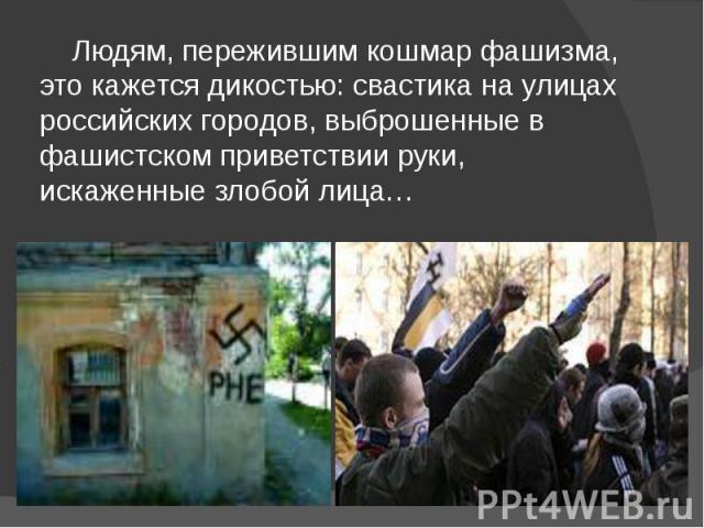 Людям, пережившим кошмар фашизма, это кажется дикостью: свастика на улицах российских городов, выброшенные в фашистском приветствии руки, искаженные злобой лица… Людям, пережившим кошмар фашизма, это кажется дикостью: свастика на улицах российских г…