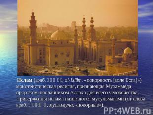 Ислам (араб. الإسلام , al-Islām, «покорность [воле Бога]») монотеистическая рели
