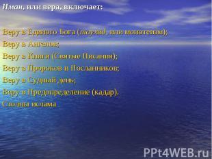 Иман, или вера, включает: Иман, или вера, включает: Веру в Единого Бога (таухид,