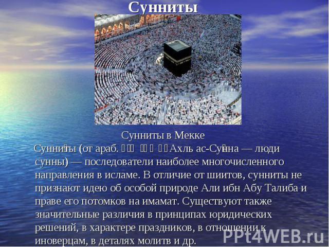 Сунниты Сунни ты (от араб. أهل السنة Ахль ас-Су нна — люди сунны) — последователи наиболее многочисленного направления в исламе. В отличие от шиитов, сунниты не признают идею об особой природе Али ибн Абу Талиба и праве его потомков на имамат. Сущес…