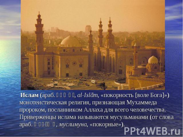 Ислам (араб. الإسلام , al-Islām, «покорность [воле Бога]») монотеистическая религия, признающая Мухаммеда пророком, посланником Аллаха для всего человечества. Приверженцы ислама называются мусульманами (от слова араб. مسلمون , муслимуна, «покорные»)…