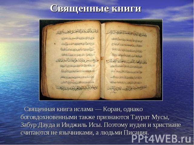 Священные книги Священная книга ислама — Коран, однако боговдохновенными также признаются Таурат Мусы, Забур Дауда и Инджиль Исы. Поэтому иудеи и христиане считаются не язычниками, а людьми Писания.