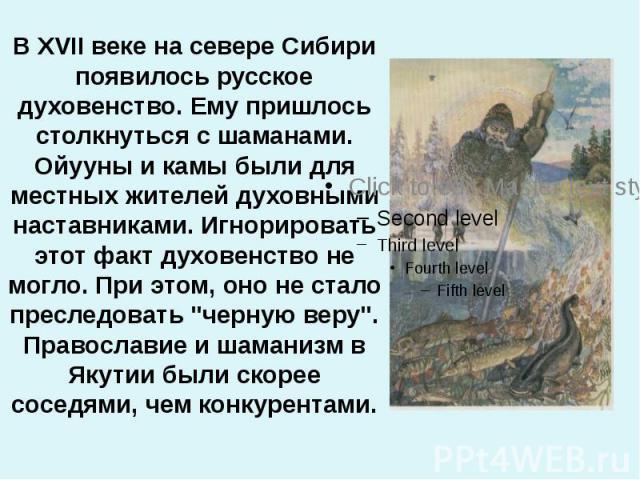"""В XVII веке на севере Сибири появилось русское духовенство. Ему пришлось столкнуться с шаманами. Ойууны и камы были для местных жителей духовными наставниками. Игнорировать этот факт духовенство не могло. При этом, оно не стало преследовать """"че…"""