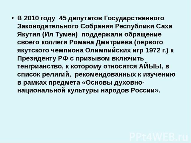 В 2010 году 45 депутатов Государственного Законодательного Собрания Республики Саха Якутия (Ил Тумен) поддержали обращение своего коллеги Романа Дмитриева (первого якутского чемпиона Олимпийских игр 1972 г.) к Президенту РФ с призывом включить тенгр…
