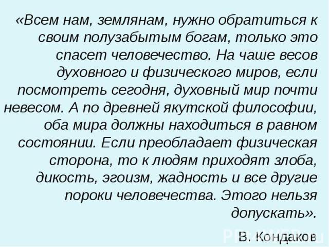 «Всем нам, землянам, нужно обратиться к своим полузабытым богам, только это спасет человечество. На чаше весов духовного и физического миров, если посмотреть сегодня, духовный мир почти невесом. А по древней якутской философии, оба мира должны наход…