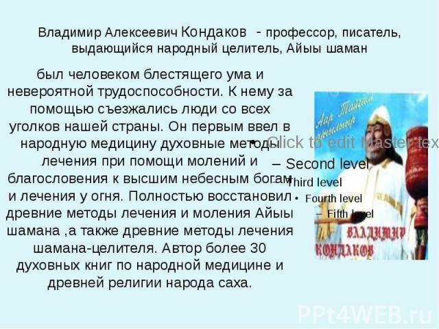 Владимир Алексеевич Кондаков - профессор, писатель, выдающийся народный целитель, Айыы шаман был человеком блестящего ума и невероятной трудоспособности. К нему за помощью съезжались люди со всех уголков нашей страны. Он первым ввел в народную медиц…