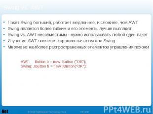 Swing vs. AWT Пакет Swing больший, работает медленнее, и сложнее, чем AWT Swing