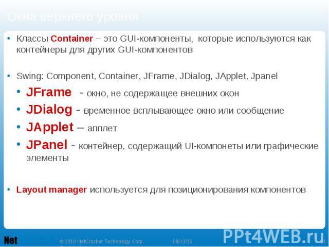 Окна верхнего уровня Классы Container – это GUI-компоненты, которые используются как контейнеры для других GUI-компонентов Swing: Component, Container, JFrame, JDialog, JApplet, Jpanel JFrame - окно, не содержащее внешних окон JDialog - временное вс…