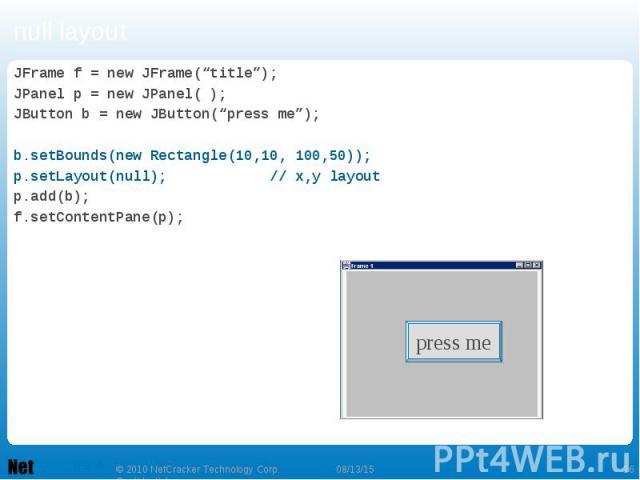 """null layout JFrame f = new JFrame(""""title""""); JPanel p = new JPanel( ); JButton b = new JButton(""""press me""""); b.setBounds(new Rectangle(10,10, 100,50)); p.setLayout(null); // x,y layout p.add(b); f.setContentPane(p);"""