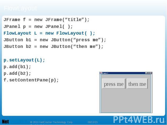 """FlowLayout JFrame f = new JFrame(""""title""""); JPanel p = new JPanel( ); FlowLayout L = new FlowLayout( ); JButton b1 = new JButton(""""press me""""); JButton b2 = new JButton(""""then me""""); p.setLayout(L); p.add(b1); p.add(b2); f.setContentPane(p);"""
