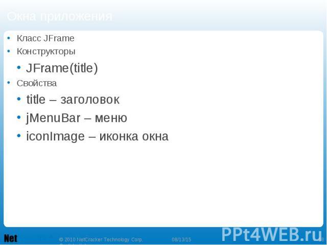 Окна приложения Класс JFrame Конструкторы JFrame(title) Свойства title – заголовок jMenuBar – меню iconImage – иконка окна