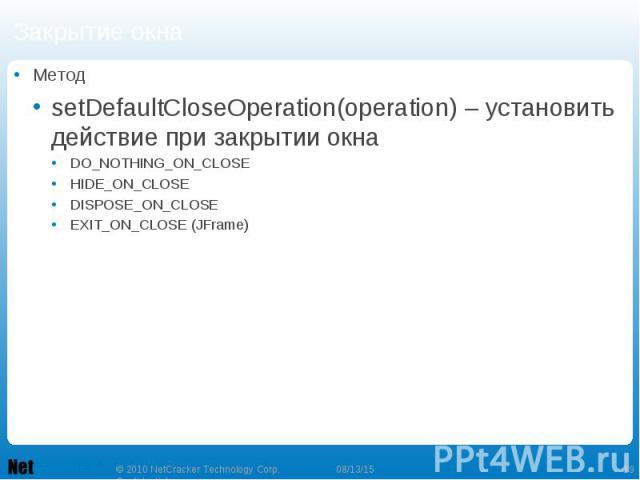 Закрытие окна Метод setDefaultCloseOperation(operation) – установить действие при закрытии окна DO_NOTHING_ON_CLOSE HIDE_ON_CLOSE DISPOSE_ON_CLOSE EXIT_ON_CLOSE (JFrame)