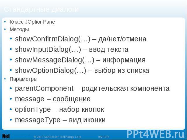 Стандартные диалоги Класс JOptionPane Методы showConfirmDialog(…) – да/нет/отмена showInputDialog(…) – ввод текста showMessageDialog(…) – информация showOptionDialog(…) – выбор из списка Параметры parentComponent – родительская компонента message – …