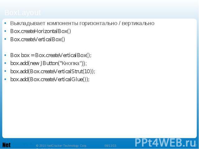 "Выкладывает компоненты горизонтально / вертикально Выкладывает компоненты горизонтально / вертикально Box.createHorizontalBox() Box.createVerticalBox() Box box = Box.createVerticalBox(); box.add(new JButton(""Кнопка"")); box.add(Box.createVe…"