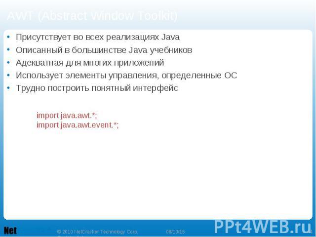 AWT (Abstract Window Toolkit) Присутствует во всех реализациях Java Описанный в большинстве Java учебников Адекватная для многих приложений Использует элементы управления, определенные ОС Трудно построить понятный интерфейс
