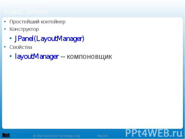 Простейший контейнер Простейший контейнер Конструктор JPanel(LayoutManager) Свойства layoutManager -- компоновщик
