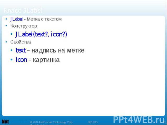 JLabel - Метка с текстом JLabel - Метка с текстом Конструктор JLabel(text?, icon?) Свойства text – надпись на метке icon – картинка