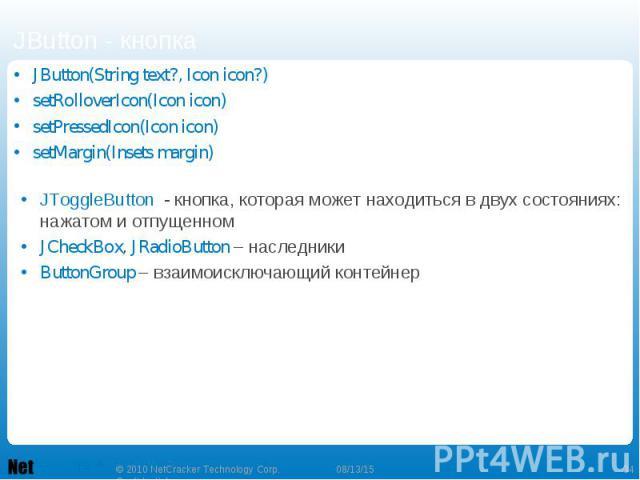 JButton(String text?, Icon icon?) JButton(String text?, Icon icon?) setRolloverIcon(Icon icon) setPressedIcon(Icon icon) setMargin(Insets margin)
