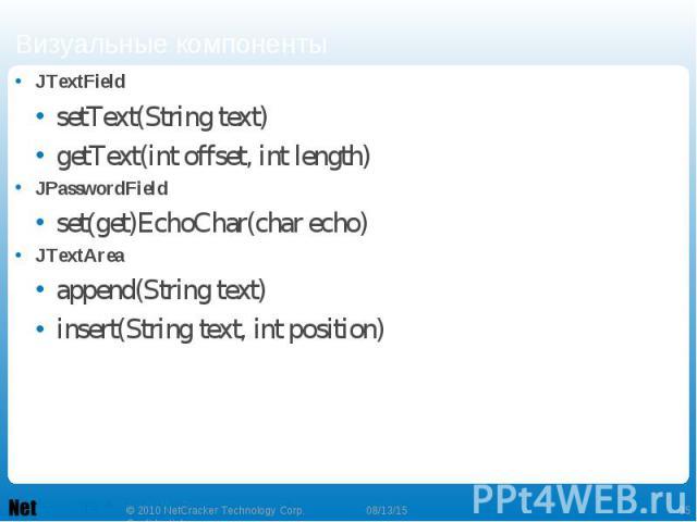 JTextField JTextField setText(String text) getText(int offset, int length) JPasswordField set(get)EchoChar(char echo) JTextArea append(String text) insert(String text, int position)
