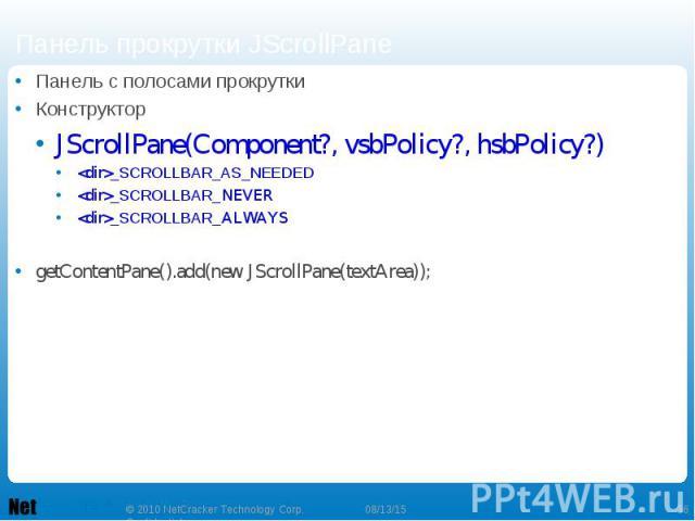 Панель с полосами прокрутки Панель с полосами прокрутки Конструктор JScrollPane(Component?, vsbPolicy?, hsbPolicy?) <dir>_SCROLLBAR_AS_NEEDED <dir>_SCROLLBAR_NEVER <dir>_SCROLLBAR_ALWAYS getContentPane().add(new JScrollPane(textArea));