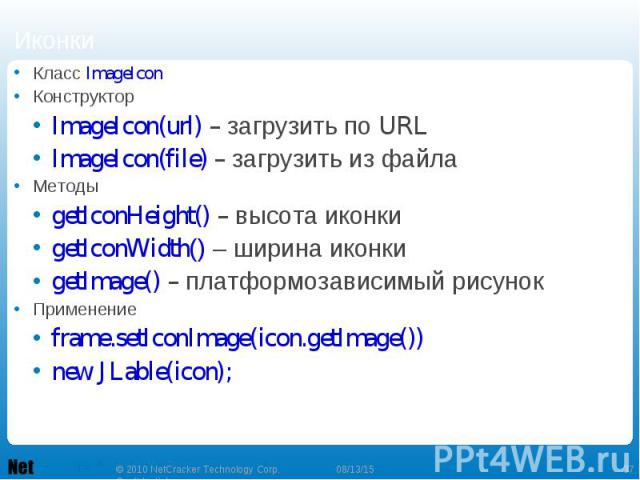 Класс ImageIcon Класс ImageIcon Конструктор ImageIcon(url) – загрузить по URL ImageIcon(file) – загрузить из файла Методы getIconHeight() – высота иконки getIconWidth() – ширина иконки getImage() – платформозависимый рисунок Применение frame.setIcon…