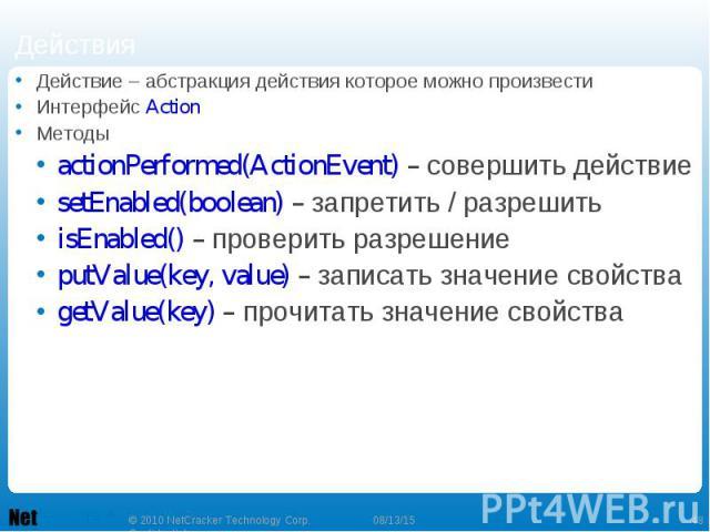 Действие – абстракция действия которое можно произвести Действие – абстракция действия которое можно произвести Интерфейс Action Методы actionPerformed(ActionEvent) – совершить действие setEnabled(boolean) – запретить / разрешить isEnabled() – прове…