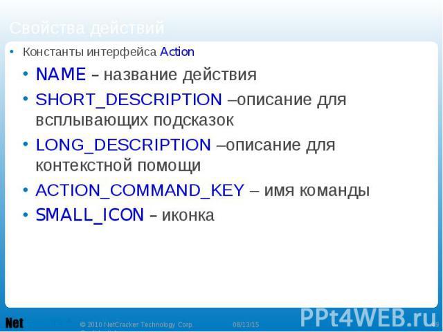 Константы интерфейса Action Константы интерфейса Action NAME – название действия SHORT_DESCRIPTION –описание для всплывающих подсказок LONG_DESCRIPTION –описание для контекстной помощи ACTION_COMMAND_KEY – имя команды SMALL_ICON – иконка