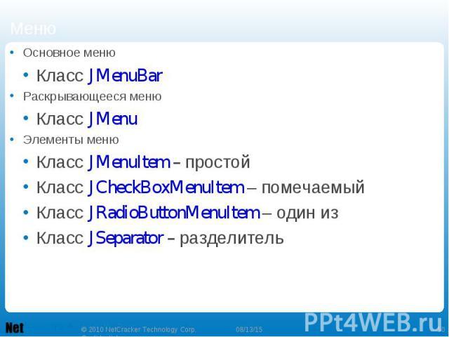 Основное меню Основное меню Класс JMenuBar Раскрывающееся меню Класс JMenu Элементы меню Класс JMenuItem – простой Класс JCheckBoxMenuItem – помечаемый Класс JRadioButtonMenuItem – один из Класс JSeparator – разделитель