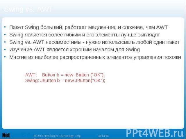Swing vs. AWT Пакет Swing больший, работает медленнее, и сложнее, чем AWT Swing является более гибким и его элементы лучше выглядят Swing vs. AWT несовместимы - нужно использовать любой один пакет Изучение AWT является хорошим началом для Swing Мног…