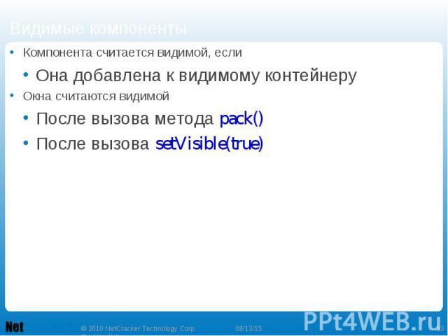 Компонента считается видимой, если Компонента считается видимой, если Она добавлена к видимому контейнеру Окна считаются видимой После вызова метода pack() После вызова setVisible(true)
