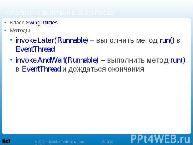 Класс SwingUtilities Класс SwingUtilities Методы invokeLater(Runnable) – выполнить метод run() в EventThread invokeAndWait(Runnable) – выполнить метод run() в EventThread и дождаться окончания