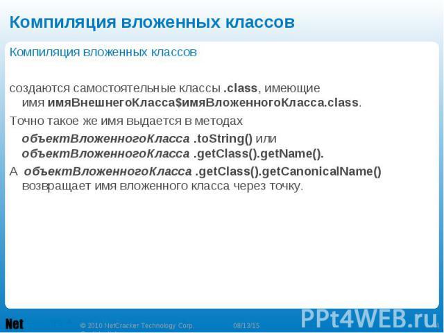Компиляция вложенных классов Компиляция вложенных классов создаются самостоятельные классы.class, имеющие имяимяВнешнегоКласса$имяВложенногоКласса.class. Точно такое же имя выдается в методах объектВложенногоКласса.toString()…