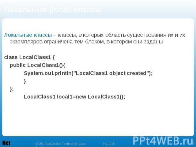"""Локальные (local) классы Локальные классы – классы, в которых область существования их и их экземпляров ограничена тем блоком, в котором они заданы class LocalClass1 { public LocalClass1(){ System.out.println(""""LocalClass1 object created"""");…"""
