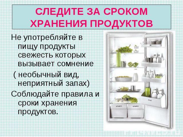 Не употребляйте в пищу продукты свежесть которых вызывает сомнение Не употребляйте в пищу продукты свежесть которых вызывает сомнение ( необычный вид, неприятный запах) Соблюдайте правила и сроки хранения продуктов.