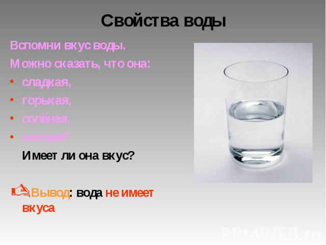 Свойства воды Вспомни вкус воды. Можно сказать, что она: сладкая, горькая, солёная, кислая? Имеет ли она вкус? Вывод: вода не имеет вкуса
