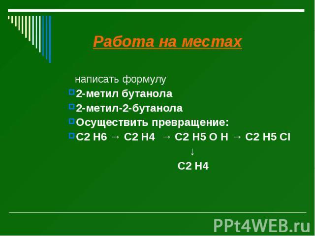 Работа на местах Работа на местах написать формулу 2-метил бутанола 2-метил-2-бутанола Осуществить превращение: C2 H6 → C2 H4 → C2 H5 O H → C2 H5 CI ↓ C2 H4