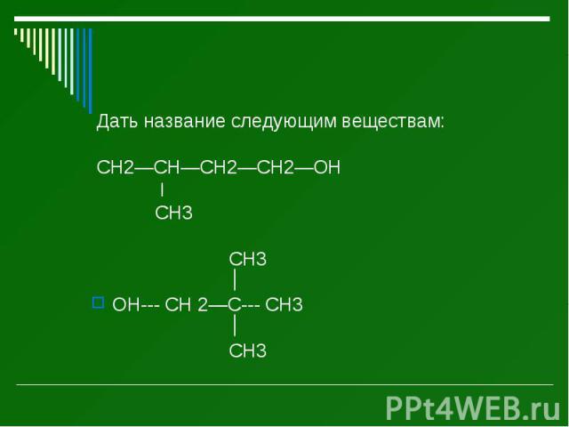 Дать название следующим веществам: Дать название следующим веществам: CH2—CH—CH2—CH2—OH I CH3 CH3 OH--- CH 2—C--- CH3 CH3