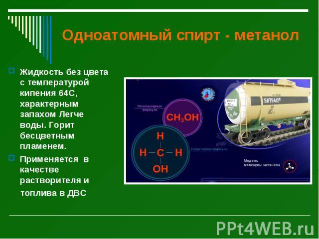 Одноатомный спирт - метанол Жидкость без цвета с температурой кипения 64С, характерным запахом Легче воды. Горит бесцветным пламенем. Применяется в качестве растворителя и топлива в ДВС