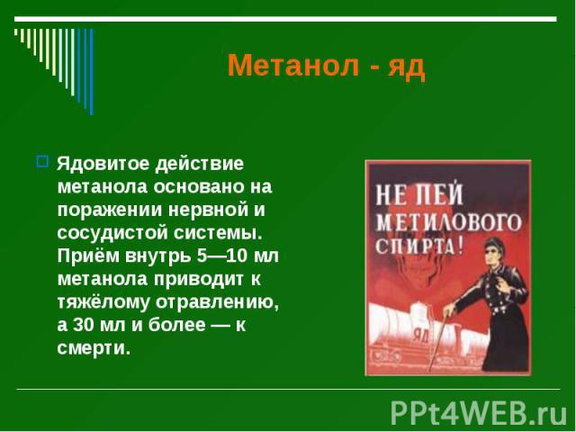 Метанол - яд Ядовитое действие метанола основано на поражении нервной и сосудистой системы. Приём внутрь 5—10 мл метанола приводит к тяжёлому отравлению, а 30 мл и более — к смерти.