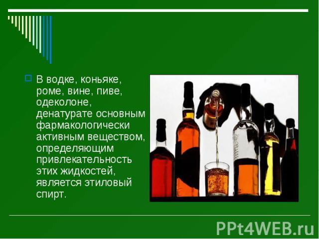 В водке, коньяке, роме, вине, пиве, одеколоне, денатурате основным фармакологически активным веществом, определяющим привлекательность этих жидкостей, является этиловый спирт. В водке, коньяке, роме, вине, пиве, одеколоне, денатурате основным фармак…