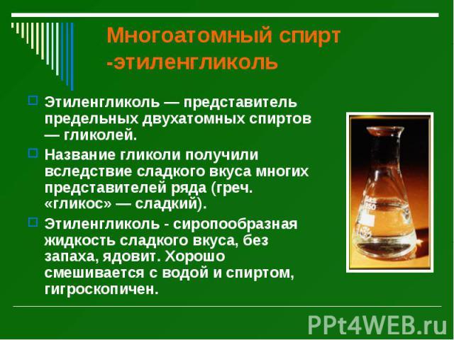 Многоатомный спирт -этиленгликоль Этиленгликоль — представитель предельных двухатомных спиртов — гликолей. Название гликоли получили вследствие сладкого вкуса многих представителей ряда (греч. «гликос» — сладкий). Этиленгликоль - сиропообразная жидк…